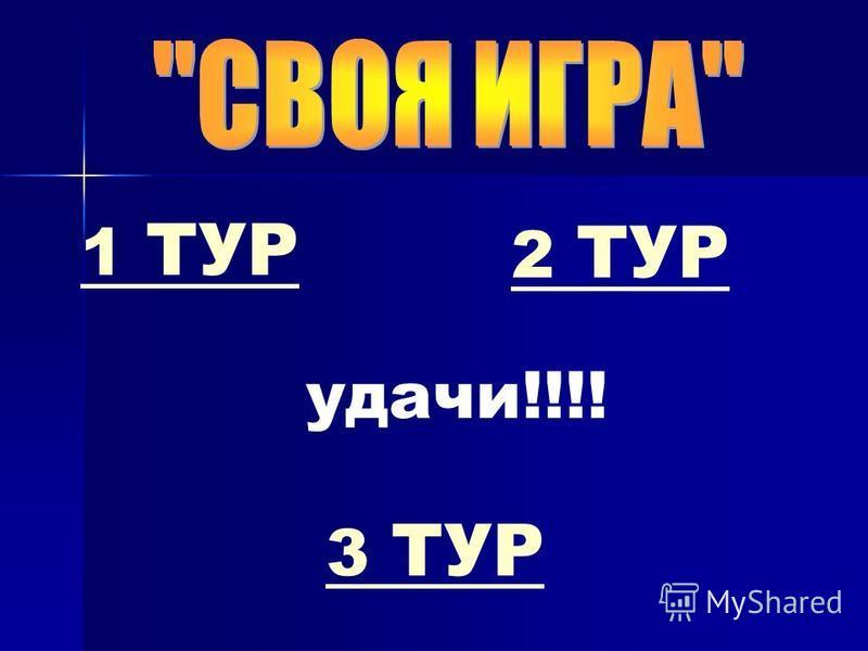 1 ТУР 2 ТУР 2 ТУР 3 ТУР3 ТУР удачи!!!!