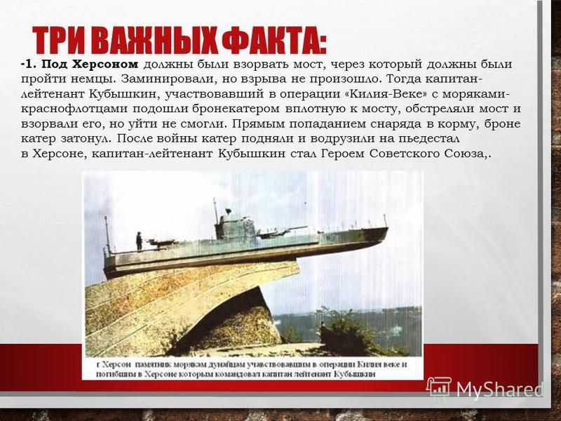 ТРИ ВАЖНЫХ ФАКТА: - 1. Под Херсоном должны были взорвать мост, через который должны были пройти немцы. Заминировали, но взрыва не произошло. Тогда капитан- лейтенант Кубышкин, участвовавший в операции «Килия-Веке» с моряками- краснофлотцами подошли б