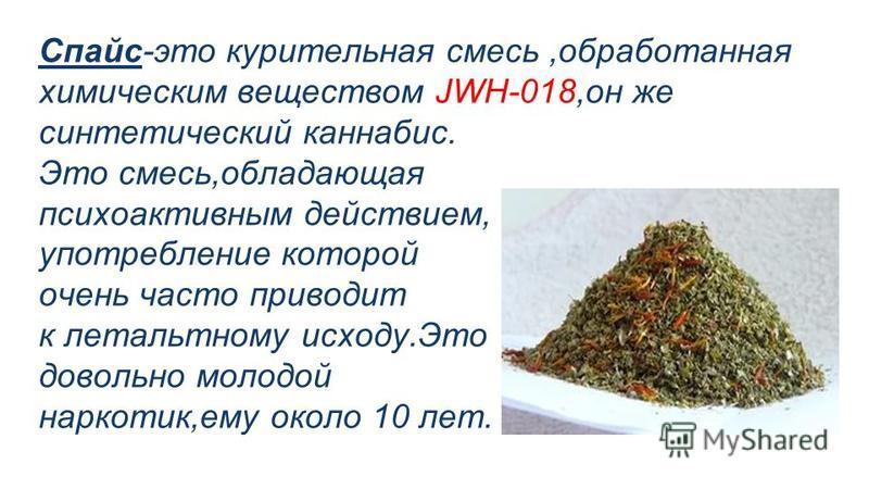 Спайс-это курительная смесь,обработанная химическим веществом JWH-018,он же синтетический каннабис. Это смесь,обладающая психоактивным действием, употребление которой очень часто приводит к летальному исходу.Это довольно молодой наркотик,ему около 10