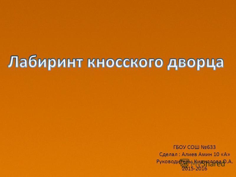 ГБОУ СОШ 633 Сделал : Алиев Амин 10 «А» Руководитель: Кириллова О.А. 2015-2016