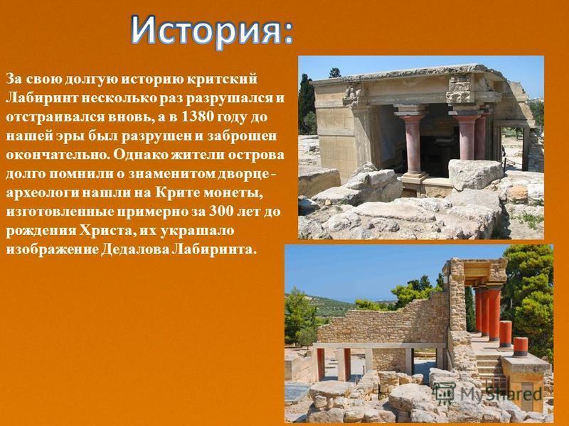 За свою долгую историю критский Лабиринт несколько раз разрушался и отстраивался вновь, а в 1380 году до нашей эры был разрушен и заброшен окончательно. Однако жители острова долго помнили о знаменитом дворце - археологи нашли на Крите монеты, изгото