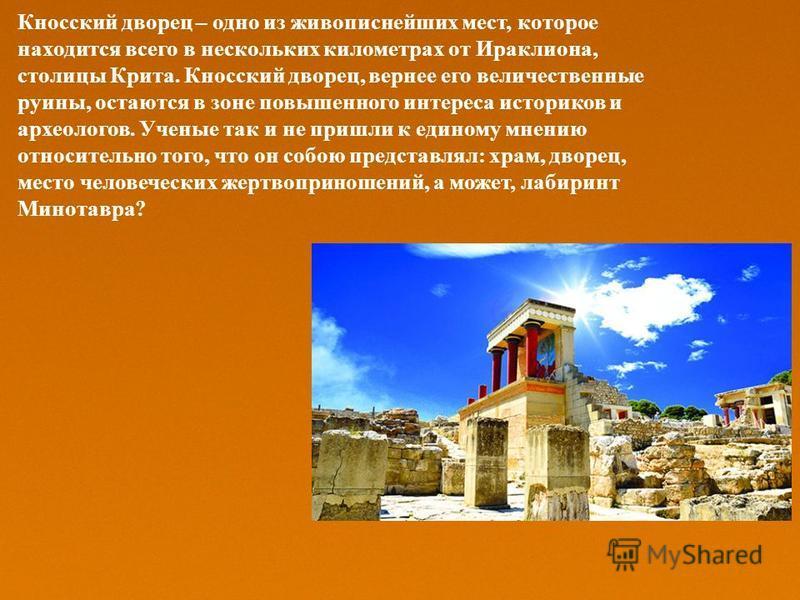 Кносский дворец – одно из живописнейших мест, которое находится всего в нескольких километрах от Ираклиона, столицы Крита. Кносский дворец, вернее его величественные руины, остаются в зоне повышенного интереса историков и археологов. Ученые так и не