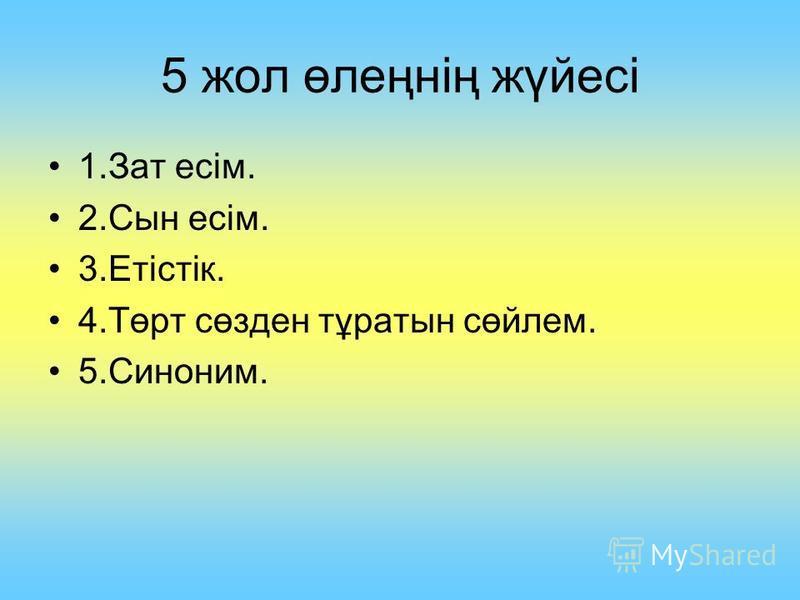 5 жол өлеңнің жүйесі 1.Зат есім. 2.Сын есім. 3.Етістік. 4.Төрт сөзден тұратын сөйлем. 5.Синоним.