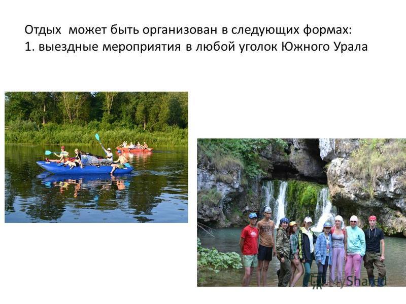 Отдых может быть организован в следующих формах: 1. выездные мероприятия в любой уголок Южного Урала