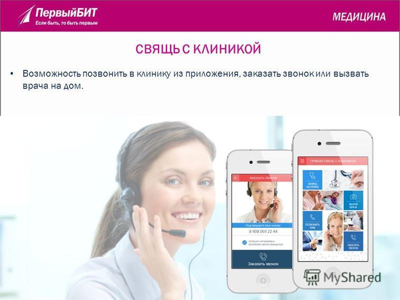 СВЯЩЬ С КЛИНИКОЙ : Возможность позвонить в клинику из приложения, заказать звонок или вызвать врача на дом.