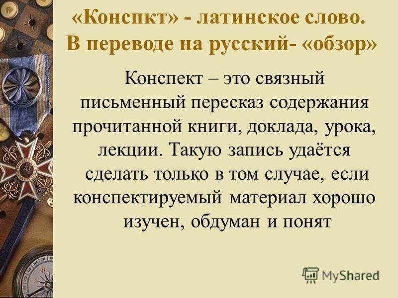 «Конспкт» - латинское слово. В переводе на русский- «обзор» Конспект – это связный письменный пересказ содержания прочитанной книги, доклада, урока, лекции. Такую запись удаётся сделать только в том случае, если конспектируемый материал хорошо изучен