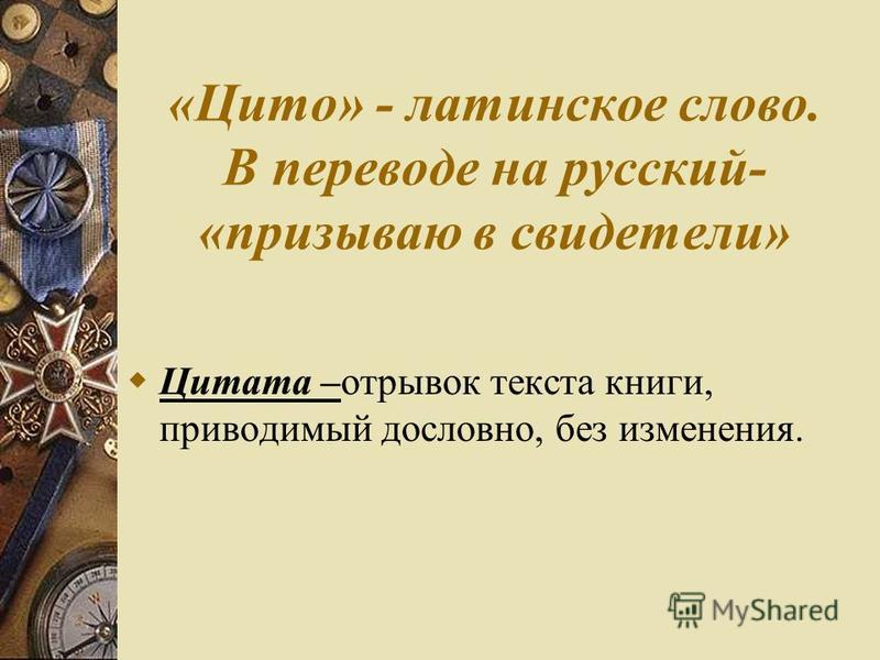 «Цито» - латинское слово. В переводе на русский- «призываю в свидетели» Цитата –отрывок текста книги, приводимый дословно, без изменения.