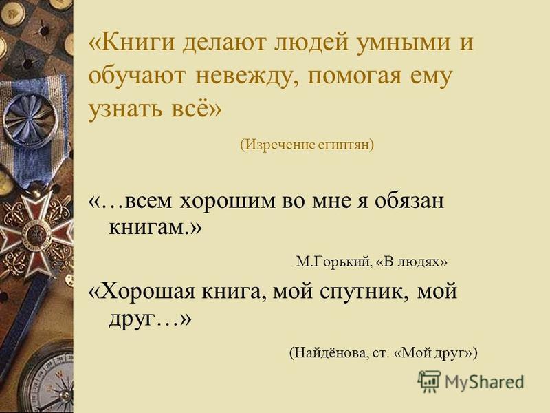 «Книги делают людей умными и обучают невежду, помогая ему узнать всё» (Изречение египтян) «…всем хорошим во мне я обязан книгам.» М.Горький, «В людях» «Хорошая книга, мой спутник, мой друг…» (Найдёнова, ст. «Мой друг»)