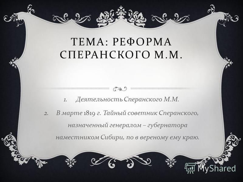 ТЕМА : РЕФОРМА СПЕРАНСКОГО М. М. 1. Деятельность Сперанского М. М. 2. В марте 1819 г. Тайный советник Сперанского, назначенный генералом – губернатора наместником Сибири, по в верному ему краю.