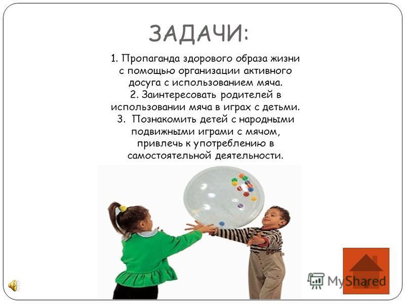 ЗАДАЧИ: 1. Пропаганда здорового образа жизни с помощью организации активного досуга с использованием мяча. 2. Заинтересовать родителей в использовании мяча в играх с детьми. 3. Познакомить детей с народными подвижными играми с мячом, привлечь к употр