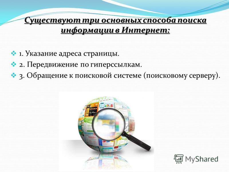 Существуют три основных способа поиска информации в Интернет: 1. Указание адреса страницы. 2. Передвижение по гиперссылкам. 3. Обращение к поисковой системе (поисковому серверу).