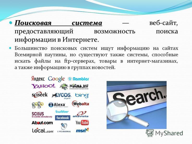 Поисковая система Поисковая система веб-сайт, предоставляющий возможность поиска информации в Интернете. Большинство поисковых систем ищут информацию на сайтах Всемирной паутины, но существуют также системы, способные искать файлы на ftp-серверах, то