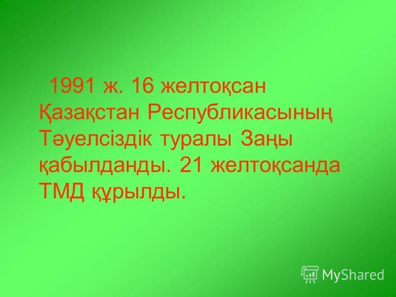 1991 ж. 16 желтоқсан Қазақстан Республикасының Тәуелсіздік туралы Заңы қабылданды. 21 желтоқсанда ТМД құрылды.