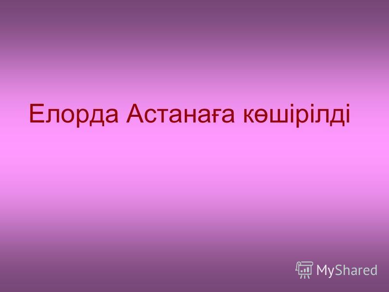 Елорда Астанаға көшірілді