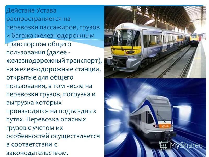 Действие Устава распространяется на перевозки пассажиров, грузов и багажа железнодорожным транспортом общего пользования (далее - железнодорожный транспорт), на железнодорожные станции, открытые для общего пользования, в том числе на перевозки грузов