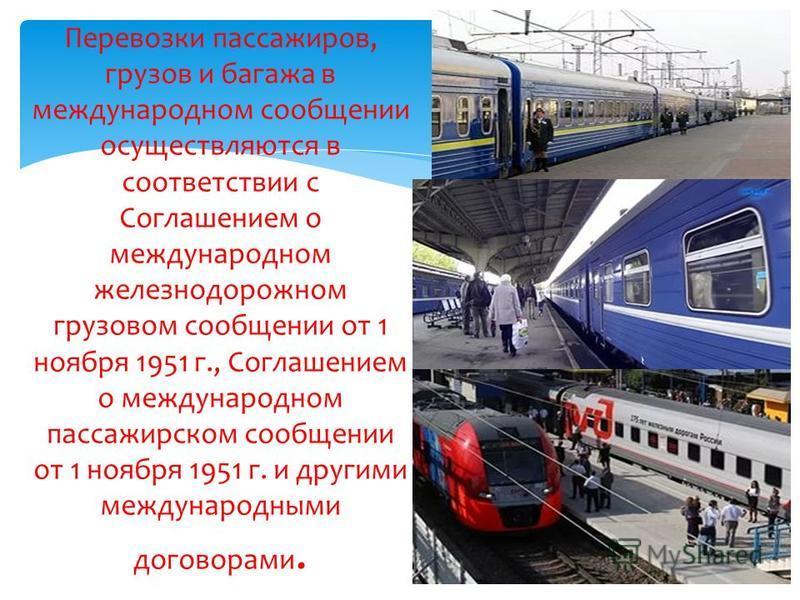 Перевозки пассажиров, грузов и багажа в международном сообщении осуществляются в соответствии с Соглашением о международном железнодорожном грузовом сообщении от 1 ноября 1951 г., Соглашением о международном пассажирском сообщении от 1 ноября 1951 г.