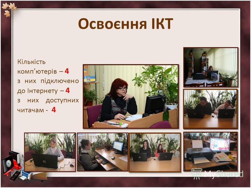 Освоєння ІКТ Кількість компютерів – 4 з них підключено до Інтернету – 4 з них доступних читачам - 4