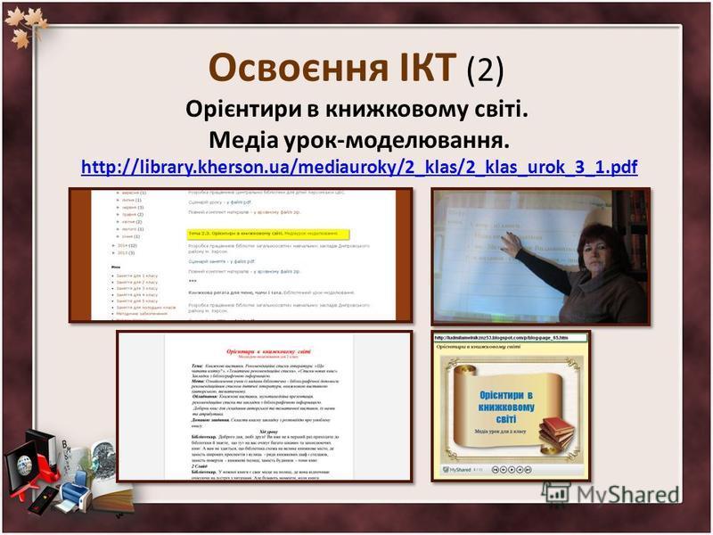 Освоєння ІКТ (2) Орієнтири в книжковому світі. Медіа урок-моделювання. http://library.kherson.ua/mediauroky/2_klas/2_klas_urok_3_1.pdf http://library.kherson.ua/mediauroky/2_klas/2_klas_urok_3_1.pdf