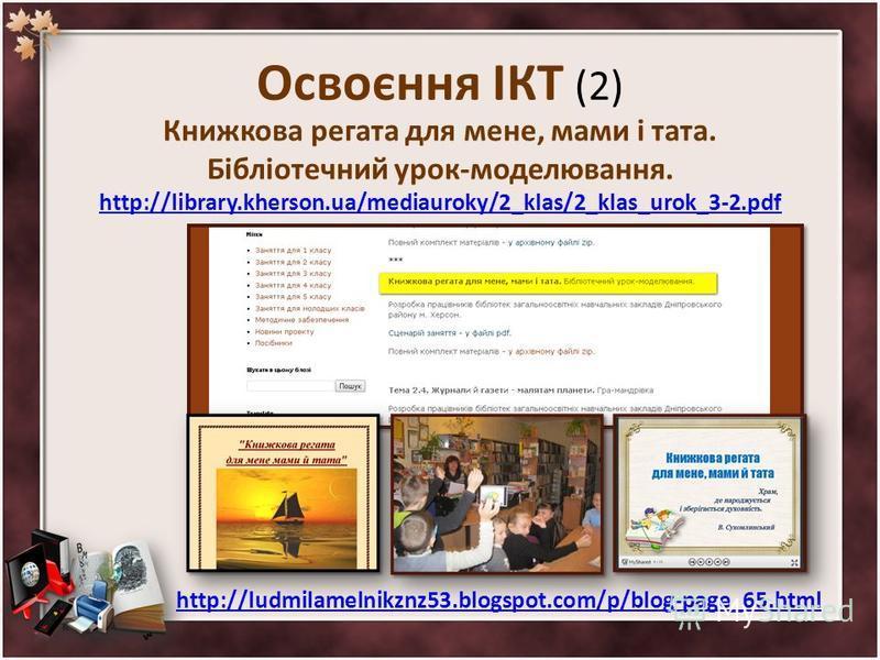 Освоєння ІКТ (2) Книжкова регата для мене, мами і тата. Бібліотечний урок-моделювання. http://library.kherson.ua/mediauroky/2_klas/2_klas_urok_3-2.pdf http://ludmilamelnikznz53.blogspot.com/p/blog-page_65.html