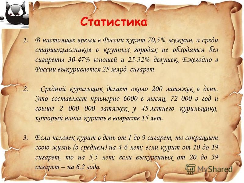 Статистика 1. В настоящее время в России курят 70,5% мужчин, а среди старшеклассников в крупных городах не обходятся без сигареты 30-47% юношей и 25-32% девушек. Ежегодно в России выкуривается 25 млрд. сигарет 2. Средний курильщик делает около 200 за