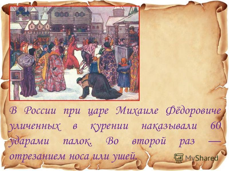 В России при царе Михаиле Фёдоровиче уличенных в курении наказывали 60 ударами палок. Во второй раз отрезанием носа или ушей.