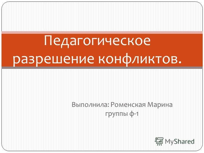 Выполнила: Роменская Марина группы ф-1 Педагогическое разрешение конфликтов.