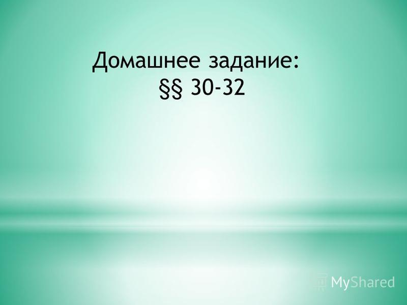 Домашнее задание: §§ 30-32