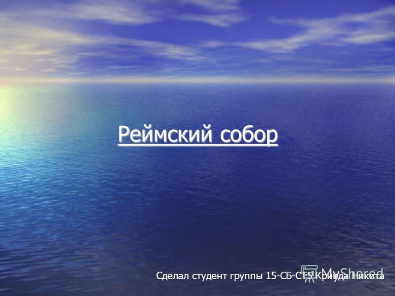 Реймский собор Сделал студент группы 15-СБ-СТ5 Кривда Никита