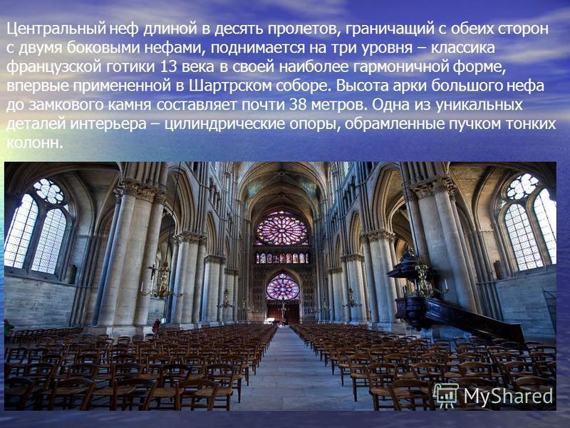 Центральный неф длиной в десять пролетов, граничащий с обеих сторон с двумя боковыми нефами, поднимается на три уровня – классика французской готики 13 века в своей наиболее гармоничной форме, впервые примененной в Шартрском соборе. Высота арки больш