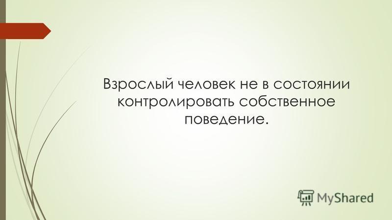 Взрослый человек не в состоянии контролировать собственное поведение.