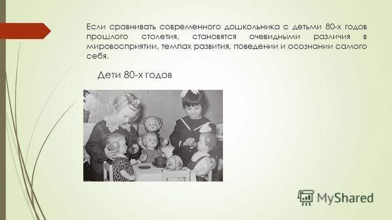 Если сравнивать современного дошкольника с детьми 80-х годов прошлого столетия, становятся очевидными различия в мировосприятии, темпах развития, поведении и осознании самого себя. Дети 80-х годов