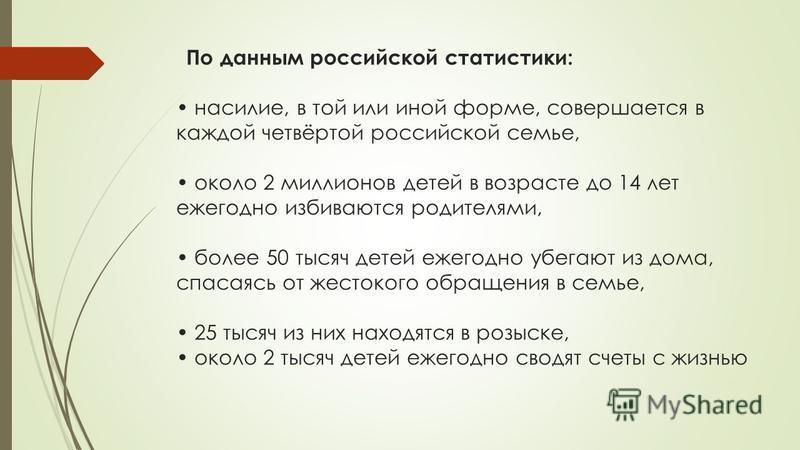 По данным российской статистики: насилие, в той или иной форме, совершается в каждой четвёртой российской семье, около 2 миллионов детей в возрасте до 14 лет ежегодно избиваются родителями, более 50 тысяч детей ежегодно убегают из дома, спасаясь от ж