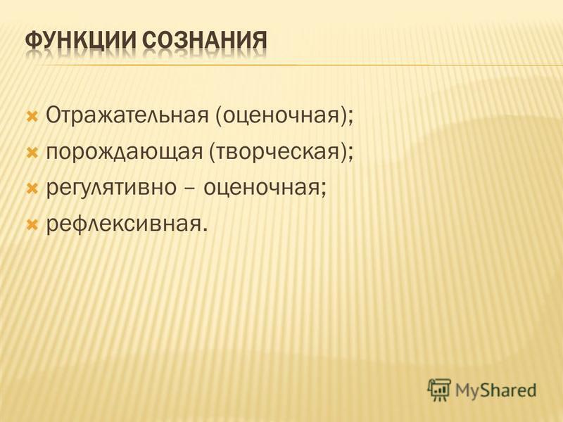 Отражательная (оценочная); порождающая (творческая); регулятивно – оценочная; рефлексивная.