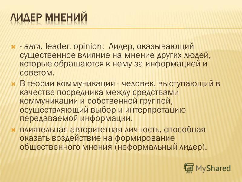 - англ. leader, opinion; Лидер, оказывающий существенное влияние на мнение других людей, которые обращаются к нему за информацией и советом. В теории коммуникации - человек, выступающий в качестве посредника между средствами коммуникации и собственно