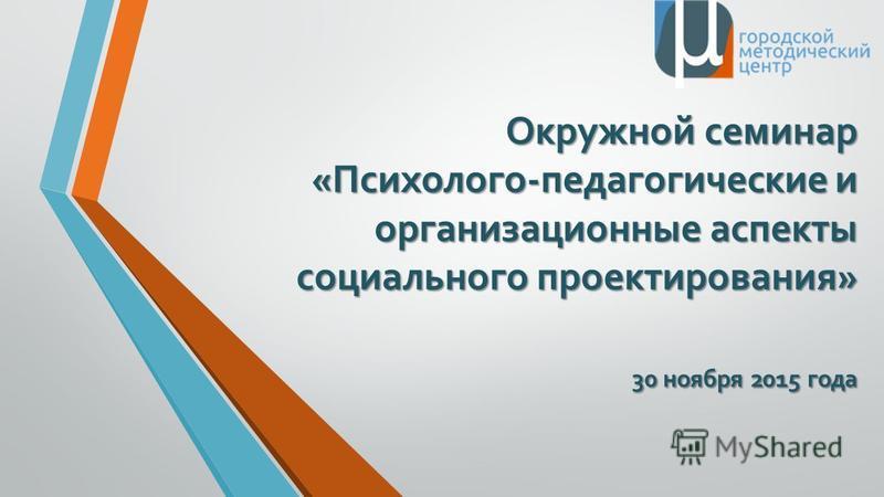 Окружной семинар «Психолого-педагогические и организационные аспекты социального проектирования» 30 ноября 2015 года