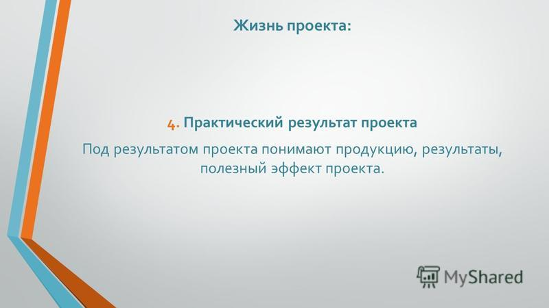 Жизнь проекта: 4. Практический результат проекта Под результатом проекта понимают продукцию, результаты, полезный эффект проекта.