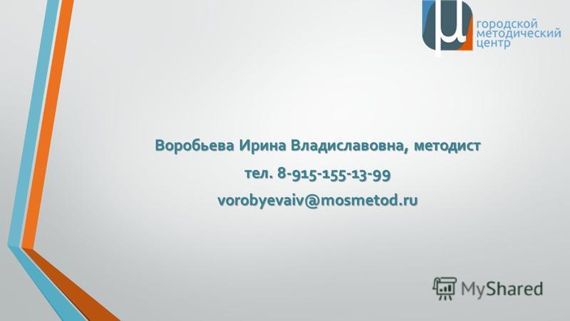 Воробьева Ирина Владиславовна, методист тел. 8-915-155-13-99 vorobyevaiv@mosmetod.ru