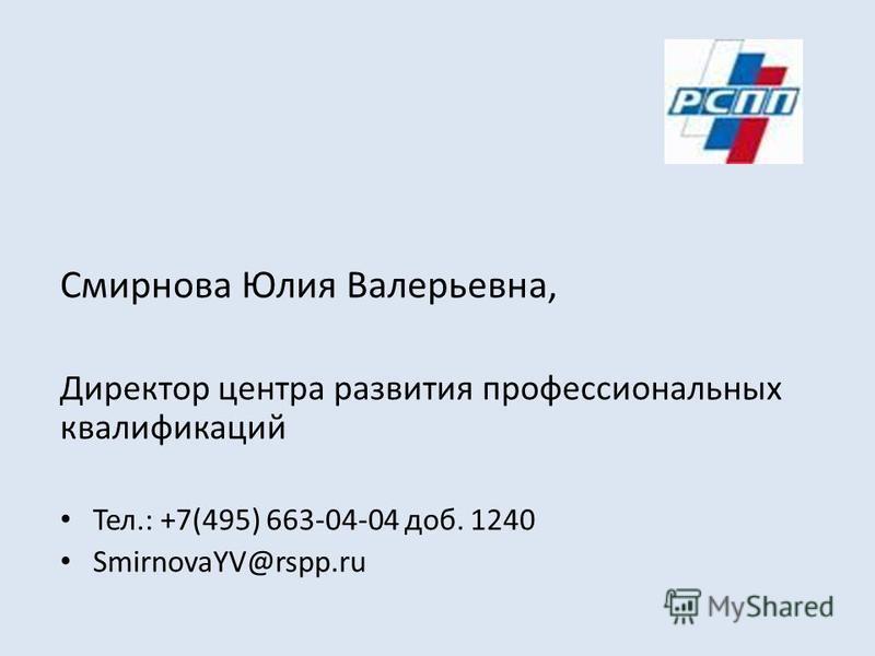 Смирнова Юлия Валерьевна, Директор центра развития профессиональных квалификаций Тел.: +7(495) 663-04-04 доб. 1240 SmirnovaYV@rspp.ru