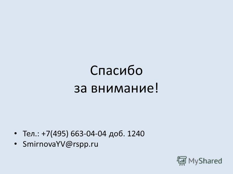 Спасибо за внимание! Тел.: +7(495) 663-04-04 доб. 1240 SmirnovaYV@rspp.ru