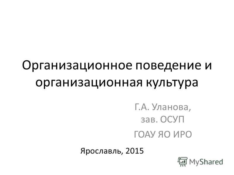 Организационное поведение и организационная культура Г.А. Уланова, зав. ОСУП ГОАУ ЯО ИРО Ярославль, 2015