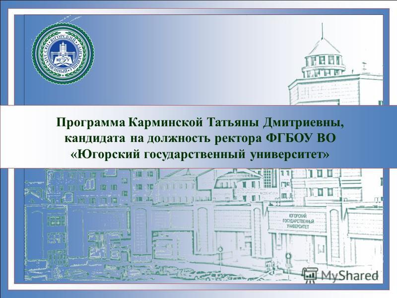 Программа Карминской Татьяны Дмитриевны, кандидата на должность ректора ФГБОУ ВО «Югорский государственный университет»