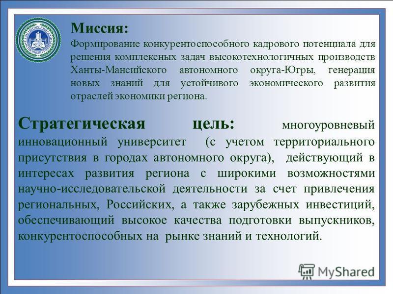 Миссия: Формирование конкурентоспособного кадрового потенциала для решения комплексных задач высокотехнологичных производств Ханты-Мансийского автономного округа-Югры, генерация новых знаний для устойчивого экономического развития отраслей экономики