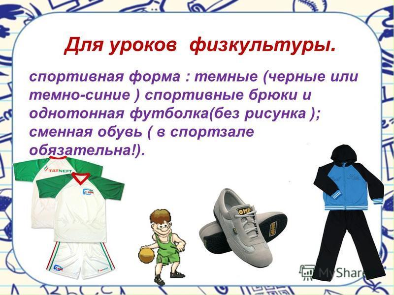 спортивная форма : темные (черные или темно-синие ) спортивные брюки и однотонная футболка(без рисунка ); сменная обувь ( в спортзале обязательна!). Для уроков физкультуры.