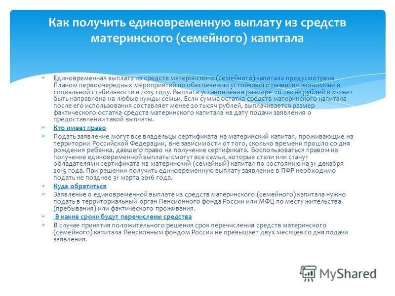 Единовременная выплата из средств материнского (семейного) капитала предусмотрена Планом первоочередных мероприятий по обеспечению устойчивого развития экономики и социальной стабильности в 2015 году. Выплата установлена в размере 20 тысяч рублей и м