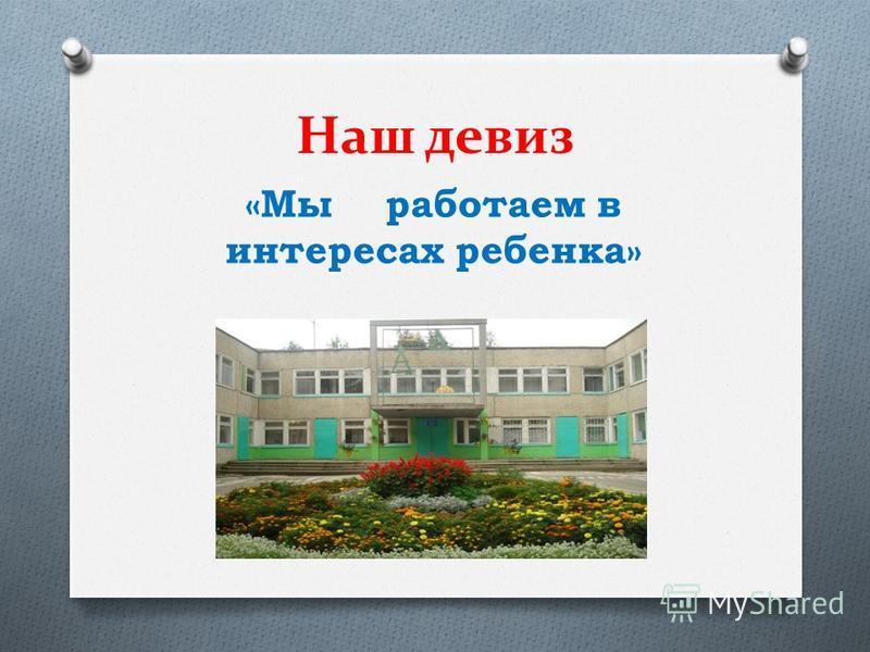 Наш девиз «Мы работаем в интересах ребенка»