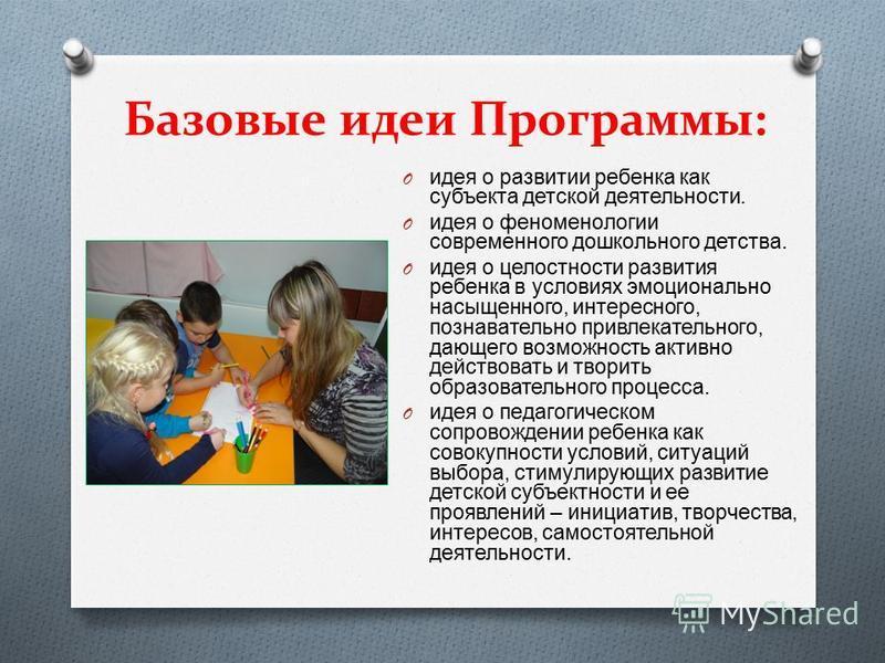 Базовые идеи Программы: O идея о развитии ребенка как субъекта детской деятельности. O идея о феноменологии современного дошкольного детства. O идея о целостности развития ребенка в условиях эмоционально насыщенного, интересного, познавательно привле