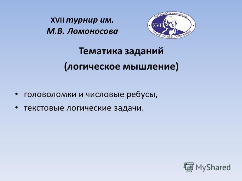 XVII турнир им. М.В. Ломоносова Тематика заданий (логическое мышление) головоломки и числовые ребусы, текстовые логические задачи.