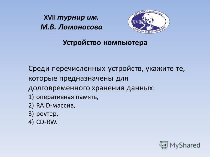 XVII турнир им. М.В. Ломоносова Среди перечисленных устройств, укажите те, которые предназначены для долговременного хранения данных: 1)оперативная память, 2)RAID-массив, 3)роутер, 4)CD-RW. Устройство компьютера