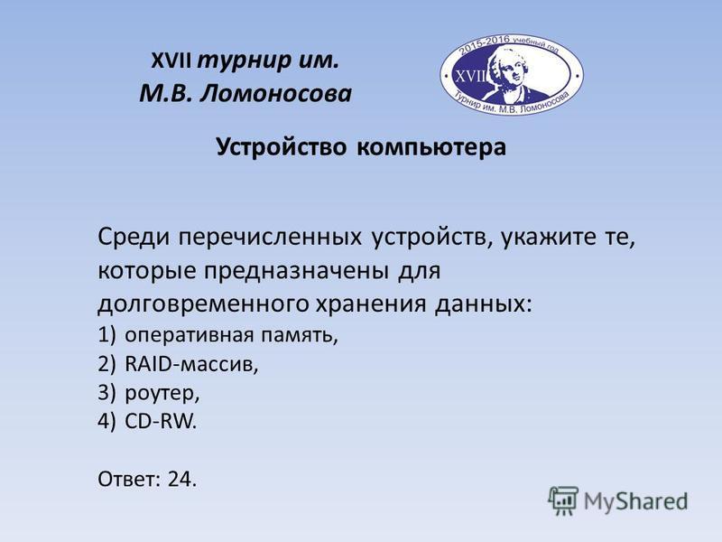 XVII турнир им. М.В. Ломоносова Среди перечисленных устройств, укажите те, которые предназначены для долговременного хранения данных: 1)оперативная память, 2)RAID-массив, 3)роутер, 4)CD-RW. Ответ: 24. Устройство компьютера