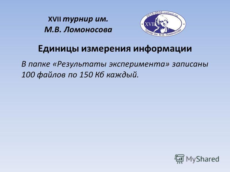 В папке «Результаты эксперимента» записаны 100 файлов по 150 Кб каждый. Единицы измерения информации XVII турнир им. М.В. Ломоносова